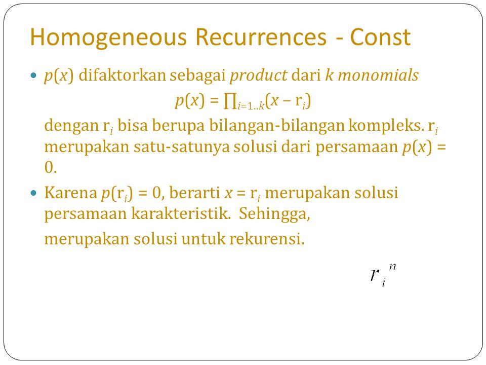 Homogeneous Recurrences - Const p(x) difaktorkan sebagai product dari k monomials p(x) = ∏ i=1..k (x – r i ) dengan r i bisa berupa bilangan-bilangan