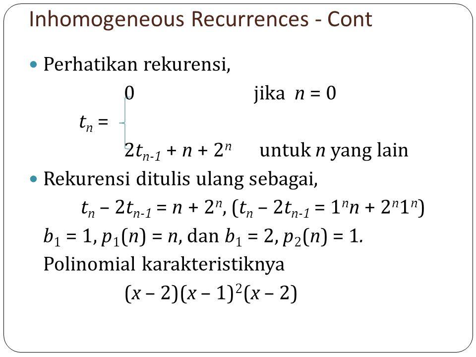 Inhomogeneous Recurrences - Cont Perhatikan rekurensi, 0 jika n = 0 t n = 2t n-1 + n + 2 n untuk n yang lain Rekurensi ditulis ulang sebagai, t n – 2t