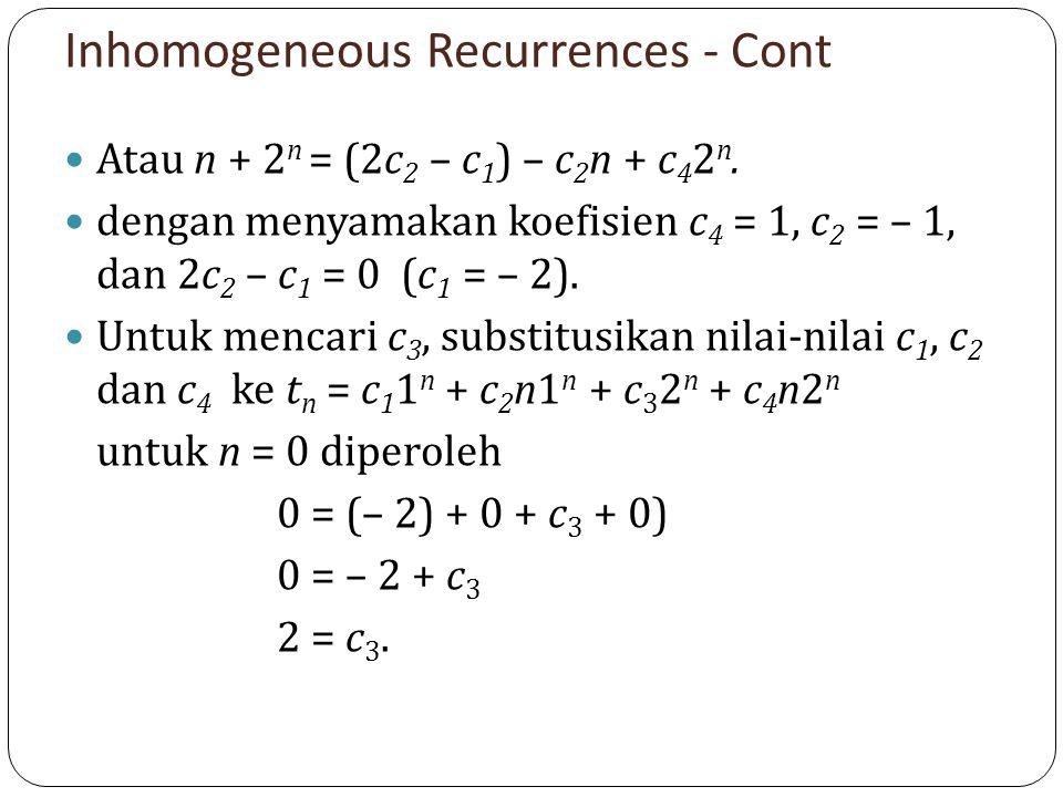 Inhomogeneous Recurrences - Cont Atau n + 2 n = (2c 2 – c 1 ) – c 2 n + c 4 2 n. dengan menyamakan koefisien c 4 = 1, c 2 = – 1, dan 2c 2 – c 1 = 0 (c