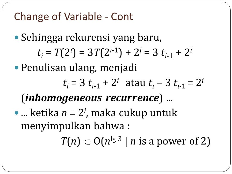Change of Variable - Cont Sehingga rekurensi yang baru, t i = T(2 i ) = 3T(2 i-1 ) + 2 i = 3 t i-1 + 2 i Penulisan ulang, menjadi t i = 3 t i-1 + 2 i