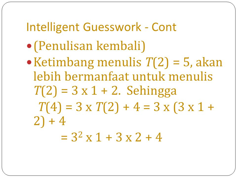 Intelligent Guesswork - Cont (Penulisan kembali) Ketimbang menulis T(2) = 5, akan lebih bermanfaat untuk menulis T(2) = 3 x 1 + 2. Sehingga T(4) = 3 x
