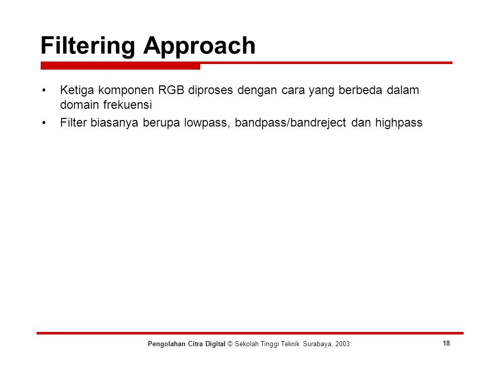 Filtering Approach Pengolahan Citra Digital © Sekolah Tinggi Teknik Surabaya, 2003 18 Ketiga komponen RGB diproses dengan cara yang berbeda dalam domain frekuensi Filter biasanya berupa lowpass, bandpass/bandreject dan highpass