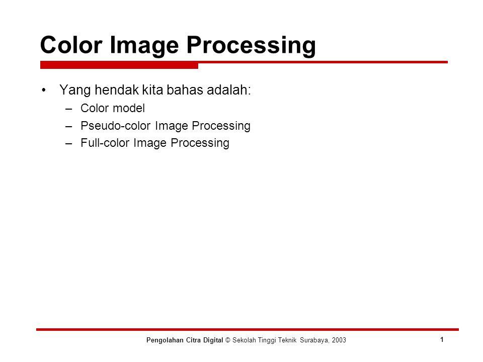 Pengolahan Citra Digital © Sekolah Tinggi Teknik Surabaya, 2003 1 Yang hendak kita bahas adalah: –Color model –Pseudo-color Image Processing –Full-color Image Processing