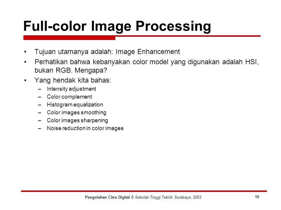 Full-color Image Processing Pengolahan Citra Digital © Sekolah Tinggi Teknik Surabaya, 2003 19 Tujuan utamanya adalah: Image Enhancement Perhatikan bahwa kebanyakan color model yang digunakan adalah HSI, bukan RGB.