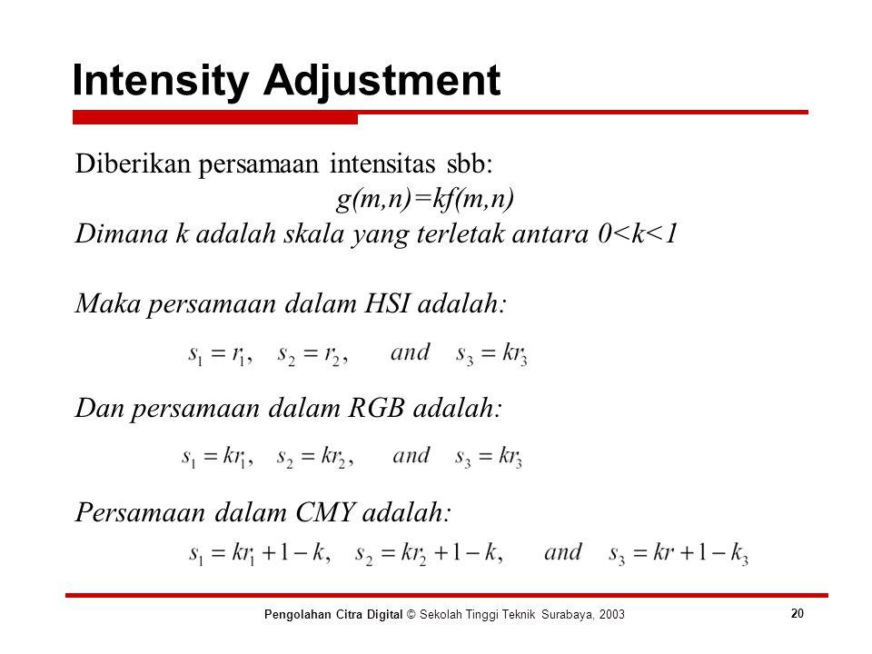 Diberikan persamaan intensitas sbb: g(m,n)=kf(m,n) Dimana k adalah skala yang terletak antara 0<k<1 Maka persamaan dalam HSI adalah: Dan persamaan dalam RGB adalah: Persamaan dalam CMY adalah: Intensity Adjustment Pengolahan Citra Digital © Sekolah Tinggi Teknik Surabaya, 2003 20