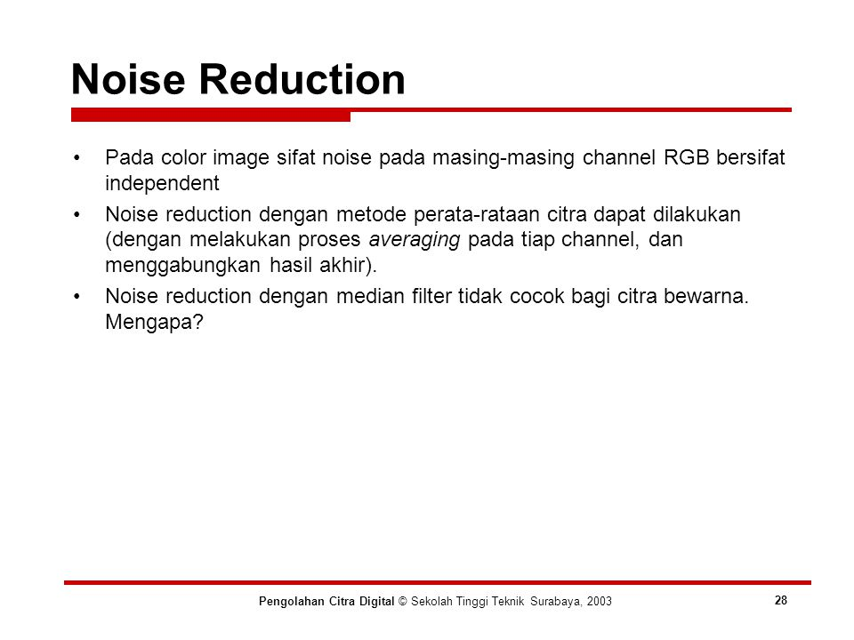 Noise Reduction Pengolahan Citra Digital © Sekolah Tinggi Teknik Surabaya, 2003 28 Pada color image sifat noise pada masing-masing channel RGB bersifat independent Noise reduction dengan metode perata-rataan citra dapat dilakukan (dengan melakukan proses averaging pada tiap channel, dan menggabungkan hasil akhir).
