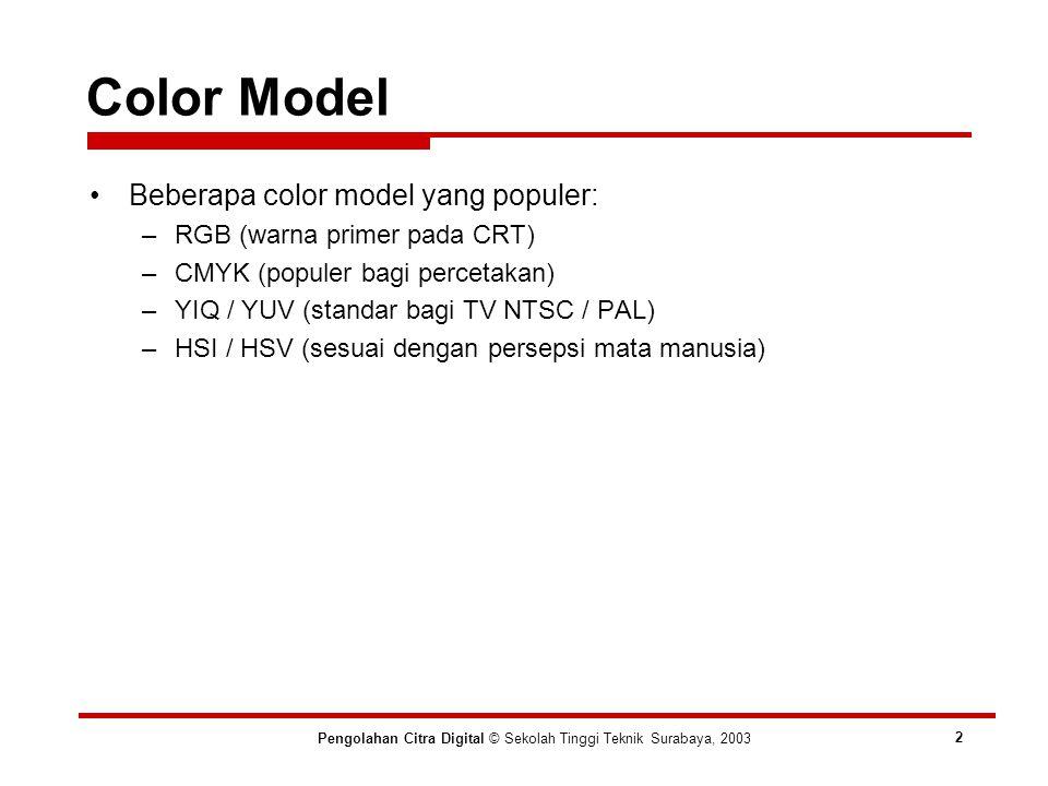 Color Model Pengolahan Citra Digital © Sekolah Tinggi Teknik Surabaya, 2003 2 Beberapa color model yang populer: –RGB (warna primer pada CRT) –CMYK (populer bagi percetakan) –YIQ / YUV (standar bagi TV NTSC / PAL) –HSI / HSV (sesuai dengan persepsi mata manusia)