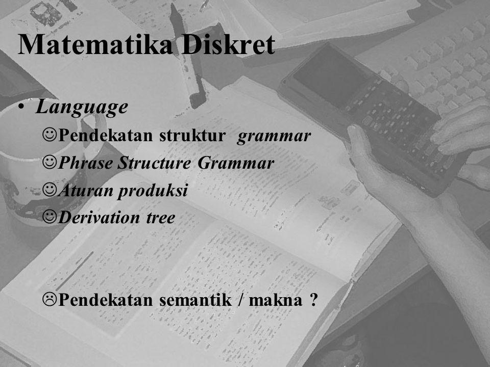 Matematika Diskret Language Pendekatan struktur grammar Phrase Structure Grammar Aturan produksi Derivation tree  Pendekatan semantik / makna ?