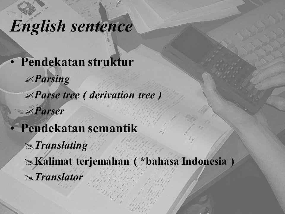 English sentence Pendekatan struktur  Parsing  Parse tree ( derivation tree )  Parser Pendekatan semantik  Translating  Kalimat terjemahan ( *bah
