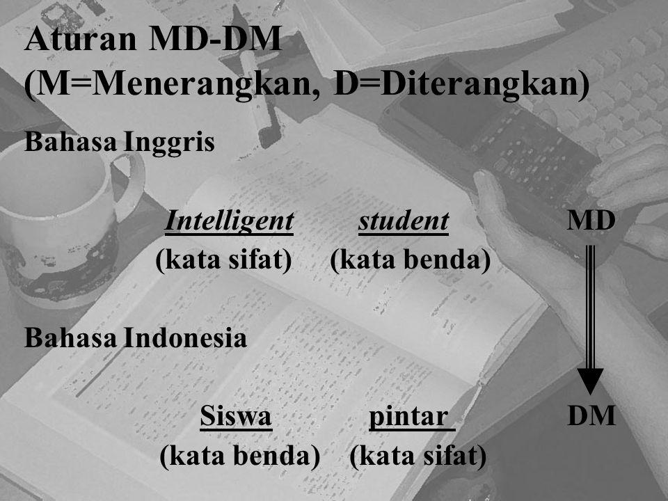 Aturan MD-DM (M=Menerangkan, D=Diterangkan) Bahasa Inggris Intelligent student MD (kata sifat) (kata benda) Bahasa Indonesia Siswa pintar DM (kata ben