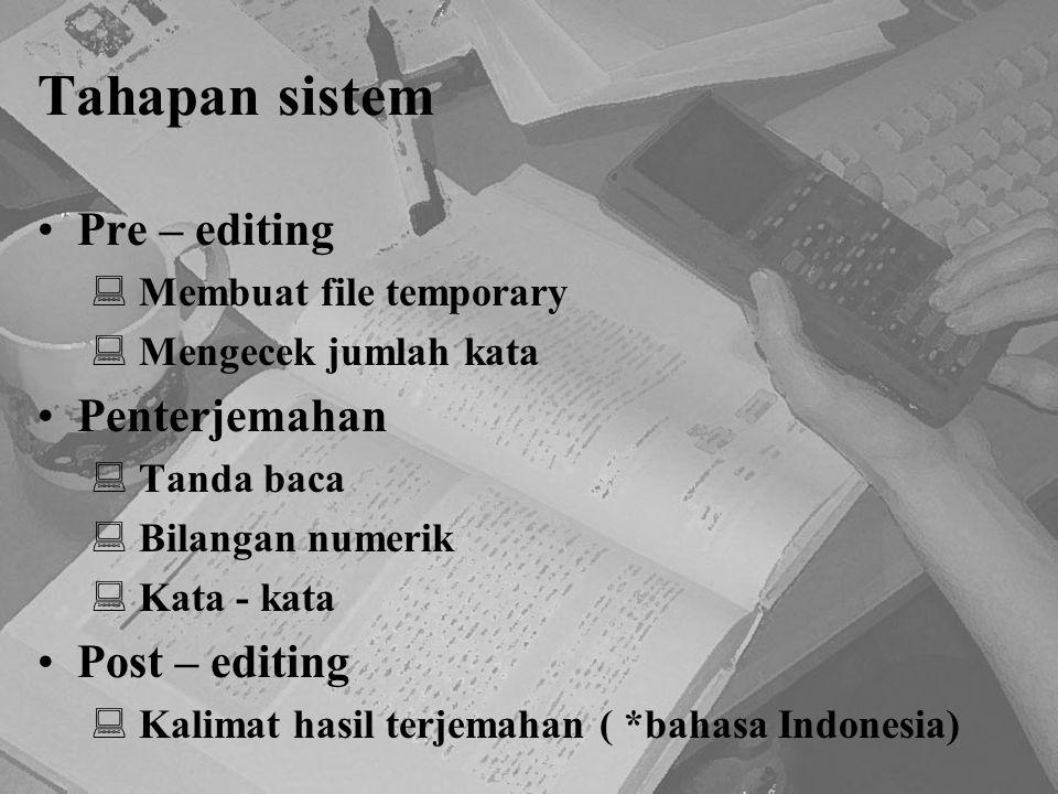 Tahapan sistem Pre – editing  Membuat file temporary  Mengecek jumlah kata Penterjemahan  Tanda baca  Bilangan numerik  Kata - kata Post – editin