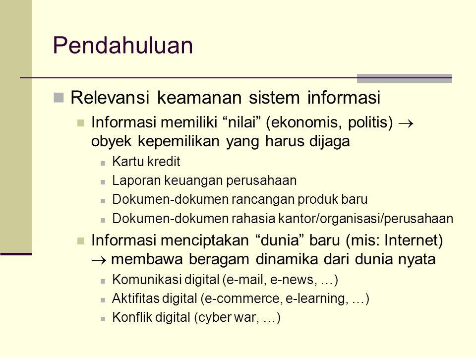 Pendahuluan Relevansi keamanan sistem informasi Informasi memiliki nilai (ekonomis, politis)  obyek kepemilikan yang harus dijaga Kartu kredit Laporan keuangan perusahaan Dokumen-dokumen rancangan produk baru Dokumen-dokumen rahasia kantor/organisasi/perusahaan Informasi menciptakan dunia baru (mis: Internet)  membawa beragam dinamika dari dunia nyata Komunikasi digital (e-mail, e-news, …) Aktifitas digital (e-commerce, e-learning, …) Konflik digital (cyber war, …)