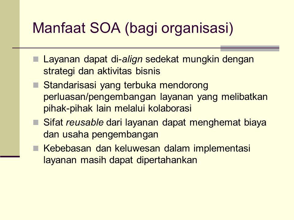 Manfaat SOA (bagi organisasi) Layanan dapat di-align sedekat mungkin dengan strategi dan aktivitas bisnis Standarisasi yang terbuka mendorong perluasa