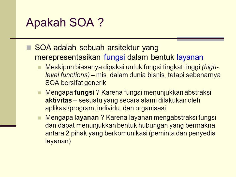 Apakah SOA ? SOA adalah sebuah arsitektur yang merepresentasikan fungsi dalam bentuk layanan Meskipun biasanya dipakai untuk fungsi tingkat tinggi (hi