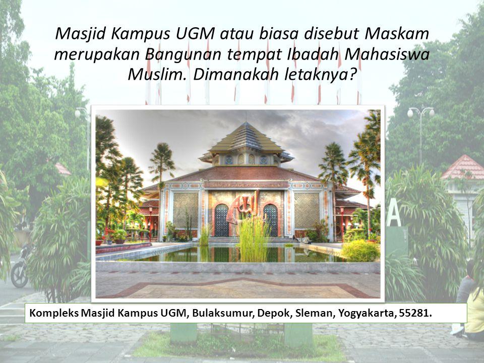 Masjid Kampus UGM atau biasa disebut Maskam merupakan Bangunan tempat Ibadah Mahasiswa Muslim. Dimanakah letaknya? Kompleks Masjid Kampus UGM, Bulaksu