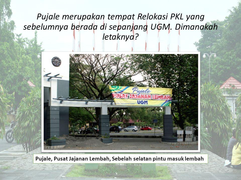 Pujale merupakan tempat Relokasi PKL yang sebelumnya berada di sepanjang UGM. Dimanakah letaknya? Pujale, Pusat Jajanan Lembah, Sebelah selatan pintu