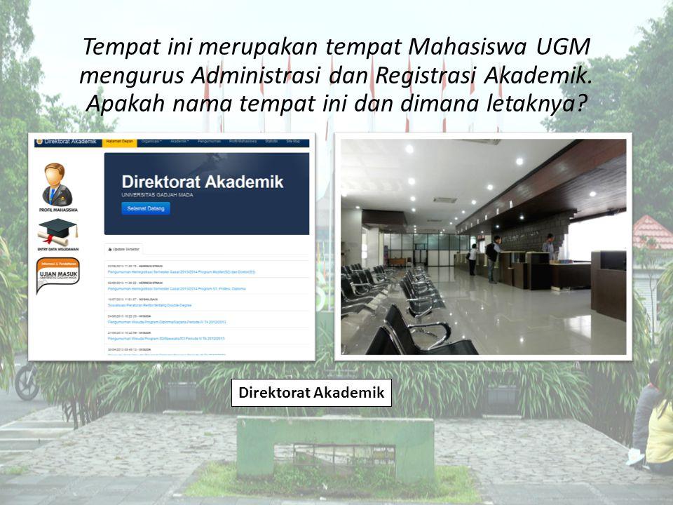Tempat ini merupakan tempat Mahasiswa UGM mengurus Administrasi dan Registrasi Akademik. Apakah nama tempat ini dan dimana letaknya? Direktorat Akadem
