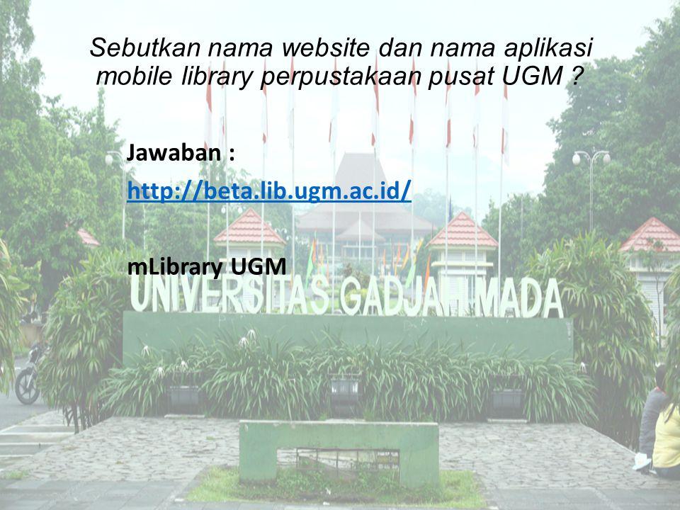 Sebutkan nama website dan nama aplikasi mobile library perpustakaan pusat UGM ? Jawaban : http://beta.lib.ugm.ac.id/ mLibrary UGM