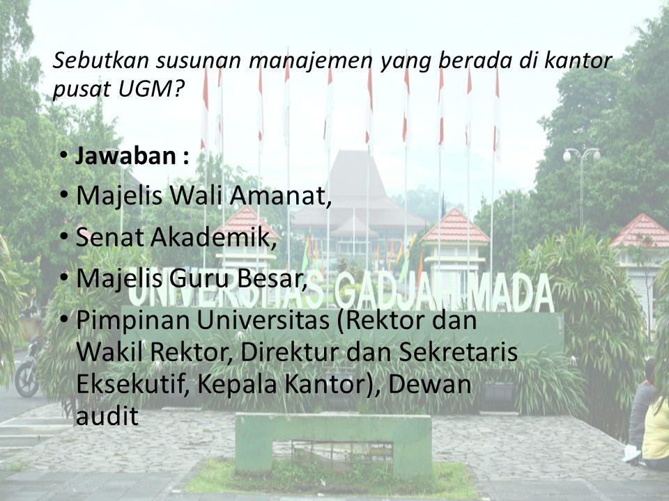 Sebutkan susunan manajemen yang berada di kantor pusat UGM? Jawaban : Majelis Wali Amanat, Senat Akademik, Majelis Guru Besar, Pimpinan Universitas (R
