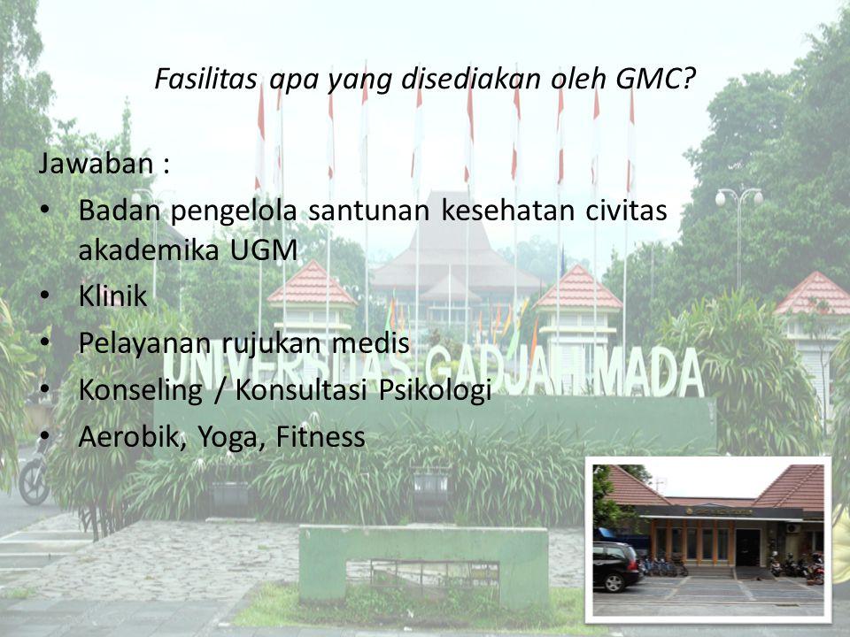 Fasilitas apa yang disediakan oleh GMC? Jawaban : Badan pengelola santunan kesehatan civitas akademika UGM Klinik Pelayanan rujukan medis Konseling /