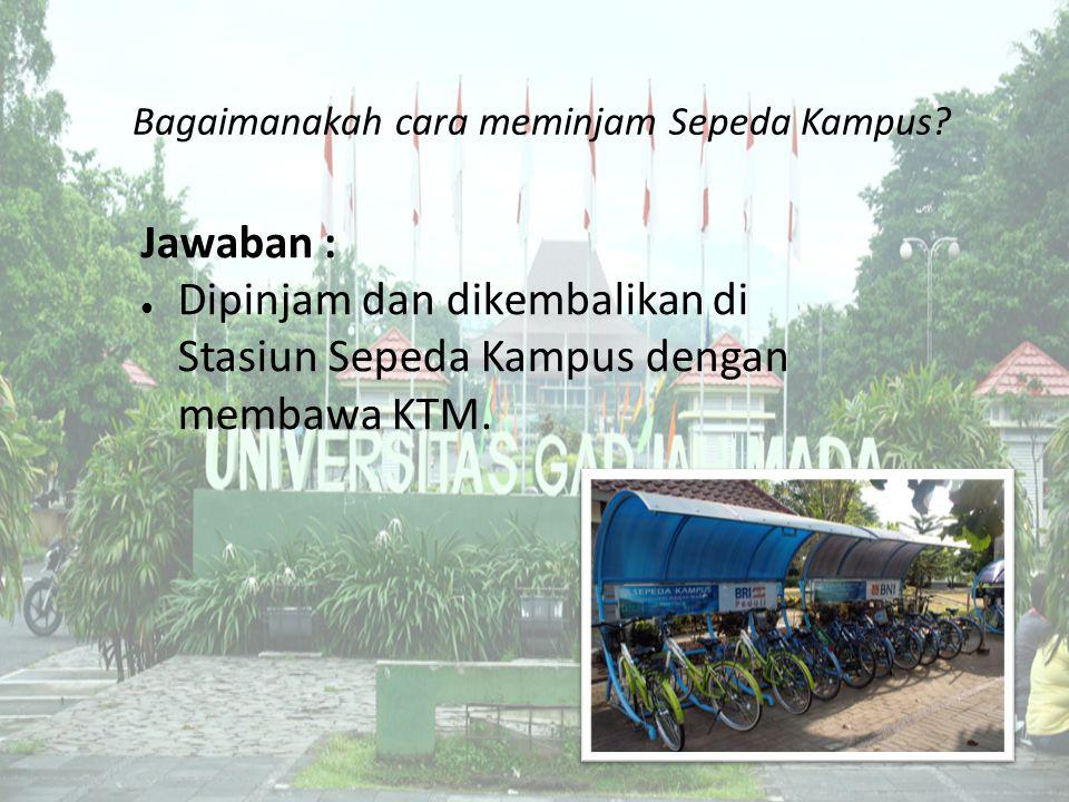 Bagaimanakah cara meminjam Sepeda Kampus? Jawaban : ● Dipinjam dan dikembalikan di Stasiun Sepeda Kampus dengan membawa KTM.