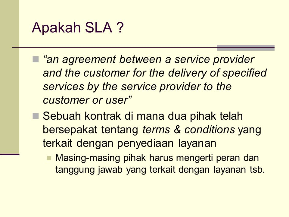 "Apakah SLA ? ""an agreement between a service provider and the customer for the delivery of specified services by the service provider to the customer"