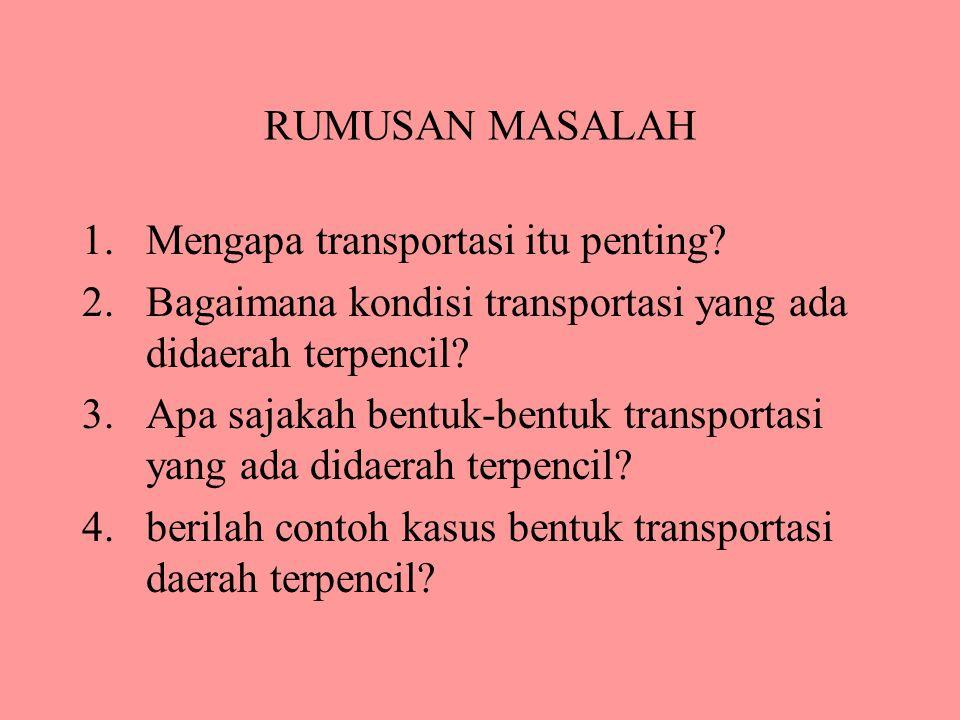RUMUSAN MASALAH 1.Mengapa transportasi itu penting? 2.Bagaimana kondisi transportasi yang ada didaerah terpencil? 3.Apa sajakah bentuk-bentuk transpor
