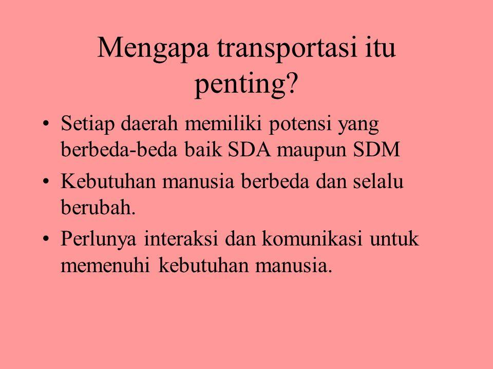 Mengapa transportasi itu penting? Setiap daerah memiliki potensi yang berbeda-beda baik SDA maupun SDM Kebutuhan manusia berbeda dan selalu berubah. P