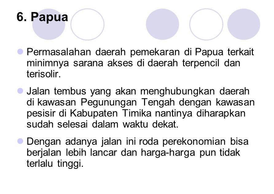 6. Papua Permasalahan daerah pemekaran di Papua terkait minimnya sarana akses di daerah terpencil dan terisolir. Jalan tembus yang akan menghubungkan