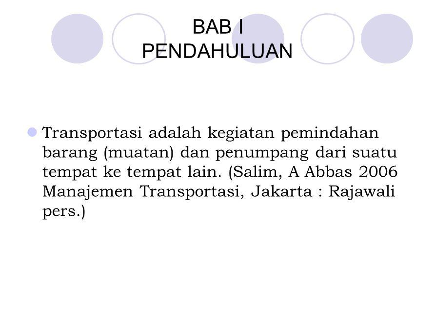BAB I PENDAHULUAN Transportasi adalah kegiatan pemindahan barang (muatan) dan penumpang dari suatu tempat ke tempat lain. (Salim, A Abbas 2006 Manajem