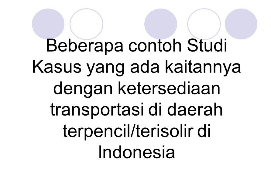 Beberapa contoh Studi Kasus yang ada kaitannya dengan ketersediaan transportasi di daerah terpencil/terisolir di Indonesia