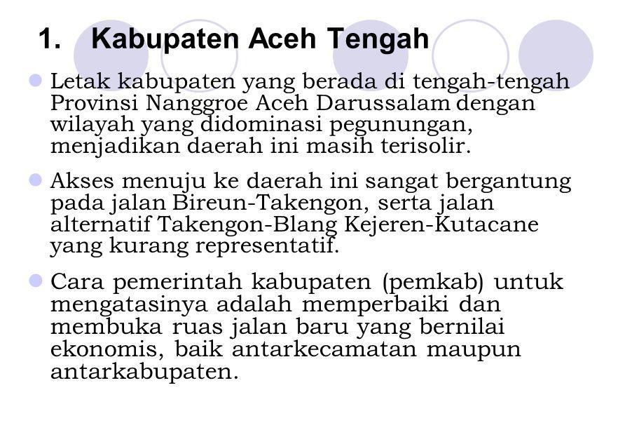 1.Kabupaten Aceh Tengah Letak kabupaten yang berada di tengah-tengah Provinsi Nanggroe Aceh Darussalam dengan wilayah yang didominasi pegunungan, menj