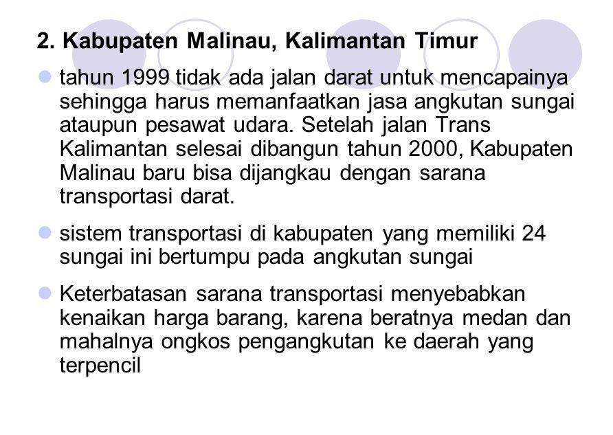 2. Kabupaten Malinau, Kalimantan Timur tahun 1999 tidak ada jalan darat untuk mencapainya sehingga harus memanfaatkan jasa angkutan sungai ataupun pes