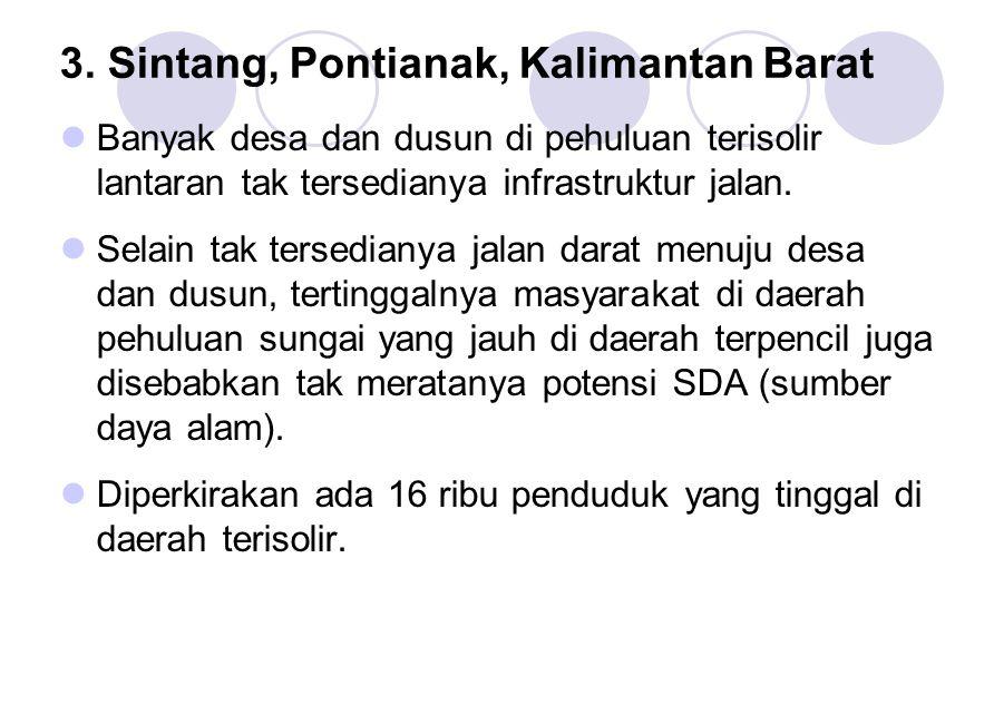 3. Sintang, Pontianak, Kalimantan Barat Banyak desa dan dusun di pehuluan terisolir lantaran tak tersedianya infrastruktur jalan. Selain tak tersedian