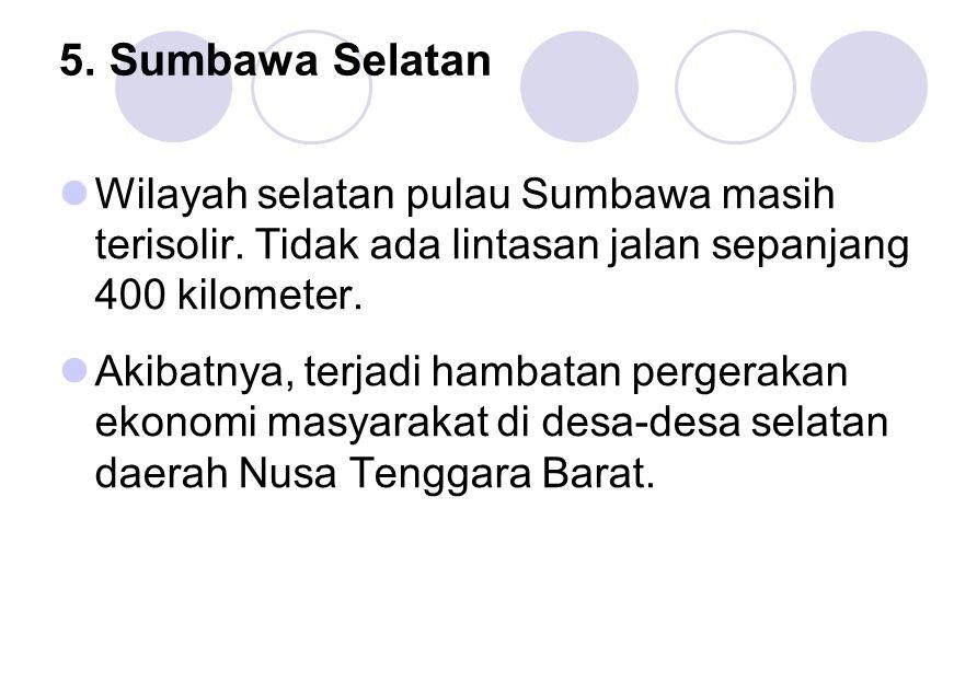 5. Sumbawa Selatan Wilayah selatan pulau Sumbawa masih terisolir. Tidak ada lintasan jalan sepanjang 400 kilometer. Akibatnya, terjadi hambatan perger