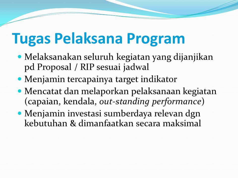 Tugas Pelaksana Program Melaksanakan seluruh kegiatan yang dijanjikan pd Proposal / RIP sesuai jadwal Menjamin tercapainya target indikator Mencatat dan melaporkan pelaksanaan kegiatan (capaian, kendala, out-standing performance) Menjamin investasi sumberdaya relevan dgn kebutuhan & dimanfaatkan secara maksimal