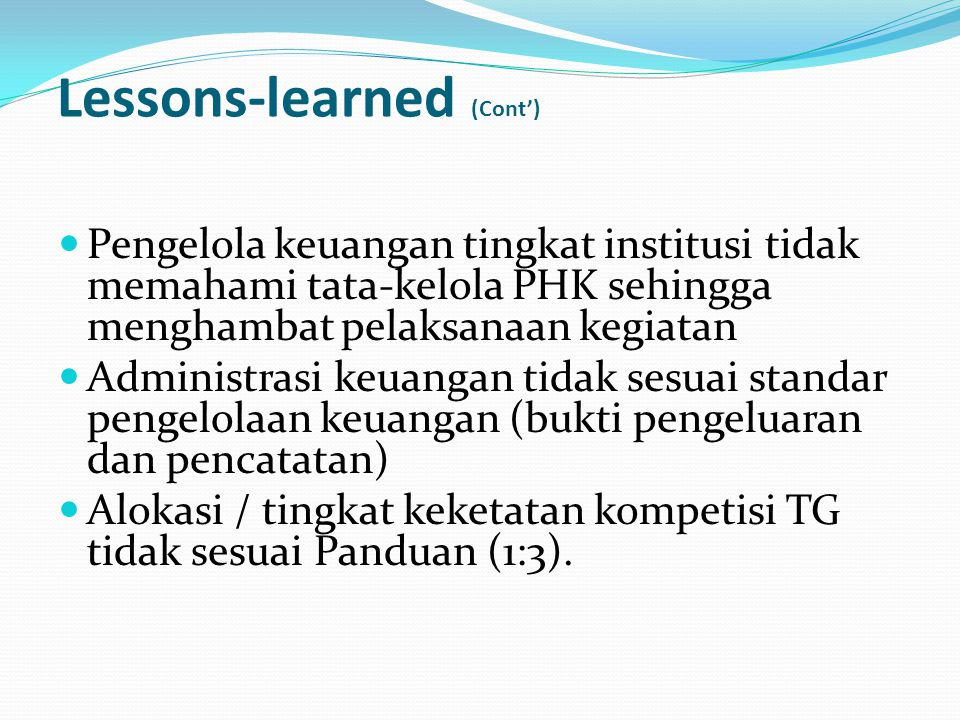 Lessons-learned (Cont') Pengelola keuangan tingkat institusi tidak memahami tata-kelola PHK sehingga menghambat pelaksanaan kegiatan Administrasi keua