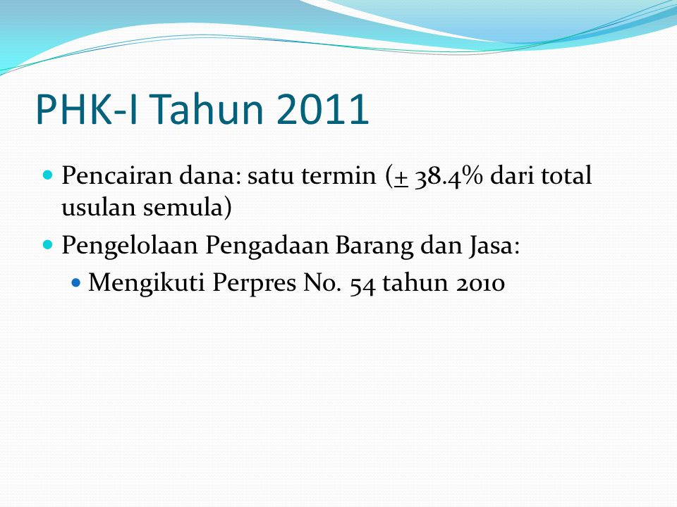 PHK-I Tahun 2011 Pencairan dana: satu termin (+ 38.4% dari total usulan semula) Pengelolaan Pengadaan Barang dan Jasa: Mengikuti Perpres No.