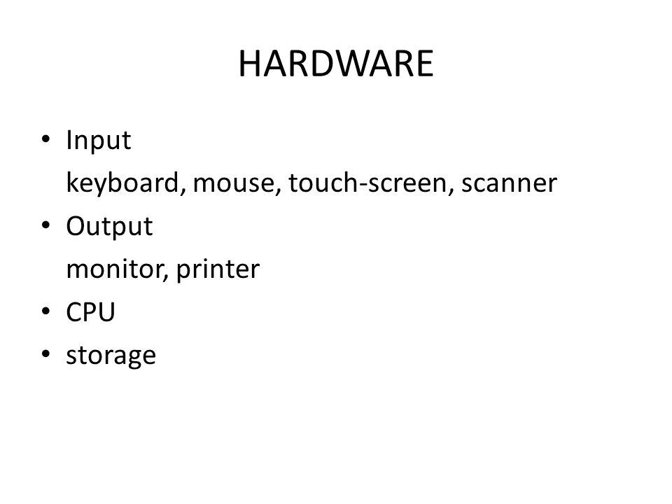 HARDWARE Input keyboard, mouse, touch-screen, scanner Output monitor, printer CPU storage