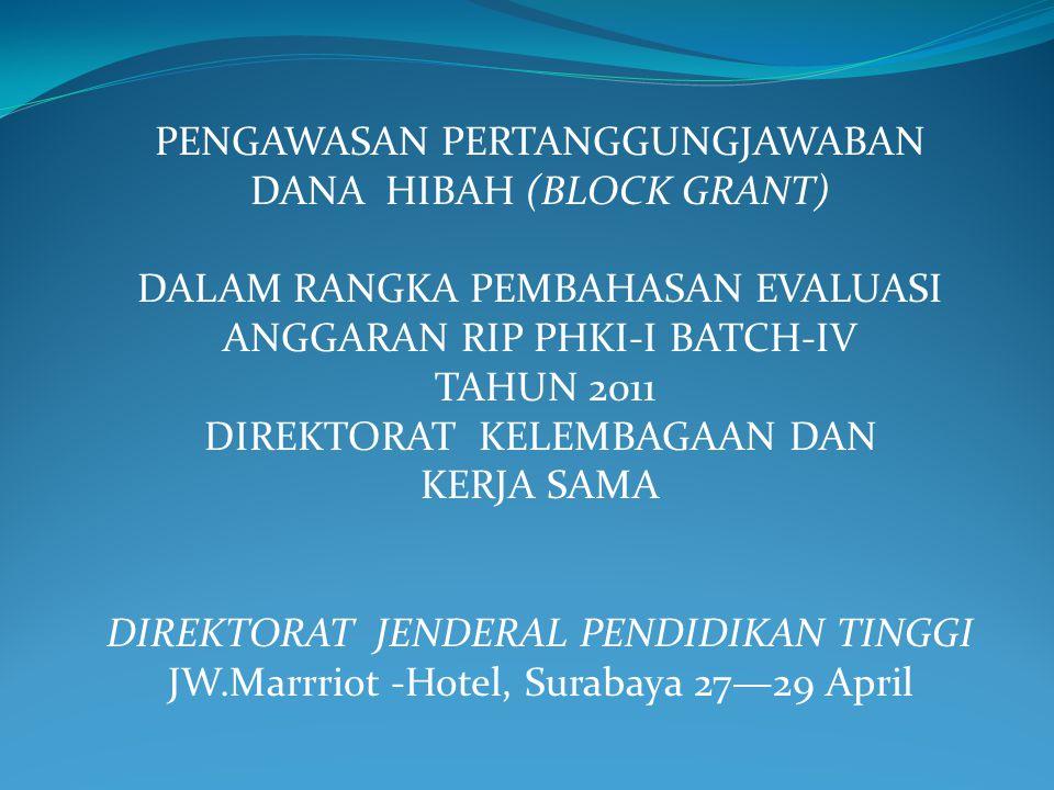 PENGAWASAN PERTANGGUNGJAWABAN DANA HIBAH (BLOCK GRANT) DALAM RANGKA PEMBAHASAN EVALUASI ANGGARAN RIP PHKI-I BATCH-IV TAHUN 2011 DIREKTORAT KELEMBAGAAN DAN KERJA SAMA DIREKTORAT JENDERAL PENDIDIKAN TINGGI JW.Marrriot -Hotel, Surabaya 27—29 April
