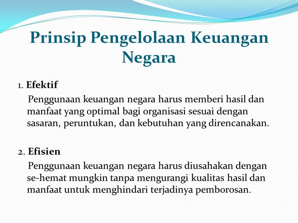 Prinsip Pengelolaan Keuangan Negara 1. Efektif Penggunaan keuangan negara harus memberi hasil dan manfaat yang optimal bagi organisasi sesuai dengan s