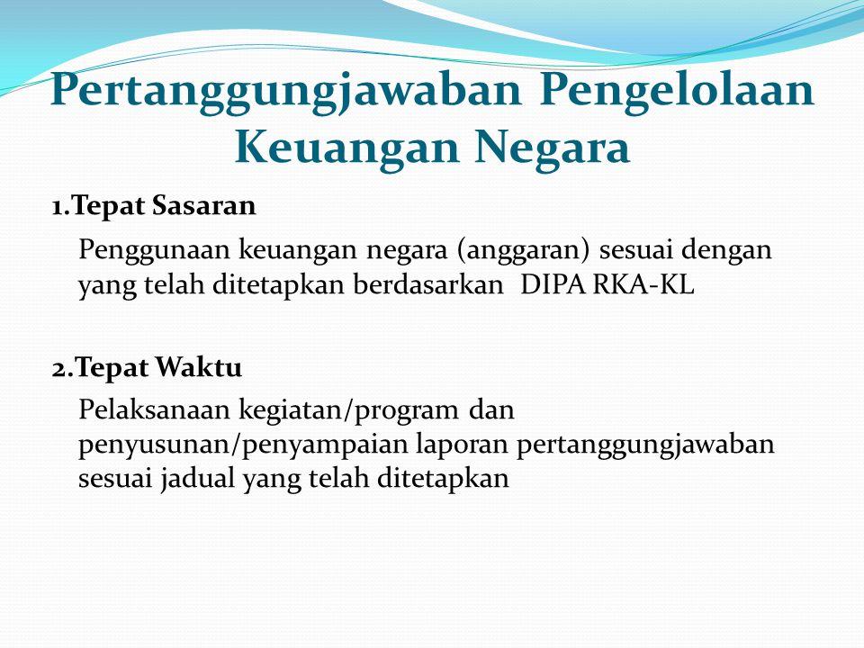 1.Tepat Sasaran Penggunaan keuangan negara (anggaran) sesuai dengan yang telah ditetapkan berdasarkan DIPA RKA-KL 2.Tepat Waktu Pelaksanaan kegiatan/program dan penyusunan/penyampaian laporan pertanggungjawaban sesuai jadual yang telah ditetapkan Pertanggungjawaban Pengelolaan Keuangan Negara