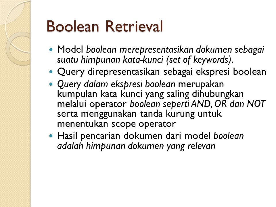 Boolean Retrieval Model boolean merepresentasikan dokumen sebagai suatu himpunan kata-kunci (set of keywords). Query direpresentasikan sebagai ekspres