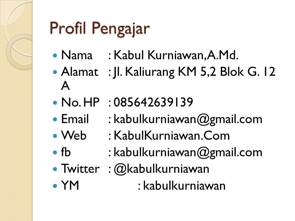 Profil Pengajar Nama : Kabul Kurniawan, A.Md. Alamat : Jl. Kaliurang KM 5,2 Blok G. 12 A No. HP : 085642639139 Email : kabulkurniawan@gmail.com Web: K