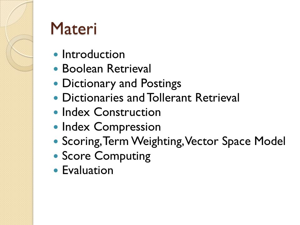 Materi Introduction Boolean Retrieval Dictionary and Postings Dictionaries and Tollerant Retrieval Index Construction Index Compression Scoring, Term Weighting, Vector Space Model Score Computing Evaluation