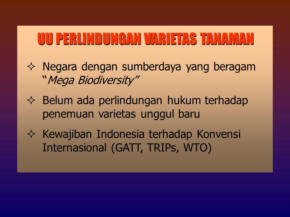 UU PERLINDUNGAN VARIETAS TANAMAN  Negara dengan sumberdaya yang beragam Mega Biodiversity  Belum ada perlindungan hukum terhadap penemuan varietas unggul baru  Kewajiban Indonesia terhadap Konvensi Internasional (GATT, TRIPs, WTO)