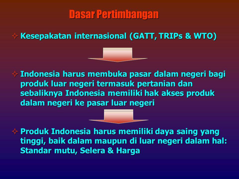  Kesepakatan internasional (GATT, TRIPs & WTO)  Indonesia harus membuka pasar dalam negeri bagi produk luar negeri termasuk pertanian dan sebaliknya Indonesia memiliki hak akses produk dalam negeri ke pasar luar negeri  Produk Indonesia harus memiliki daya saing yang tinggi, baik dalam maupun di luar negeri dalam hal: Standar mutu, Selera & Harga Dasar Pertimbangan