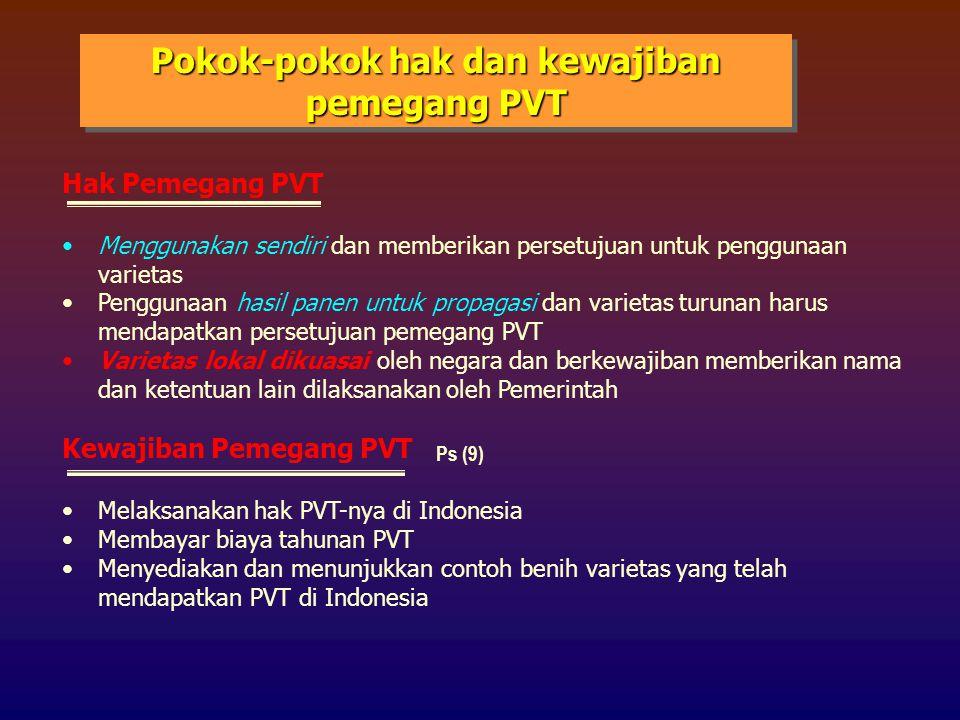 Pokok-pokok hak dan kewajiban pemegang PVT Hak Pemegang PVT Menggunakan sendiri dan memberikan persetujuan untuk penggunaan varietas Penggunaan hasil panen untuk propagasi dan varietas turunan harus mendapatkan persetujuan pemegang PVT Varietas lokal dikuasai oleh negara dan berkewajiban memberikan nama dan ketentuan lain dilaksanakan oleh Pemerintah Kewajiban Pemegang PVT Melaksanakan hak PVT-nya di Indonesia Membayar biaya tahunan PVT Menyediakan dan menunjukkan contoh benih varietas yang telah mendapatkan PVT di Indonesia Ps (9)