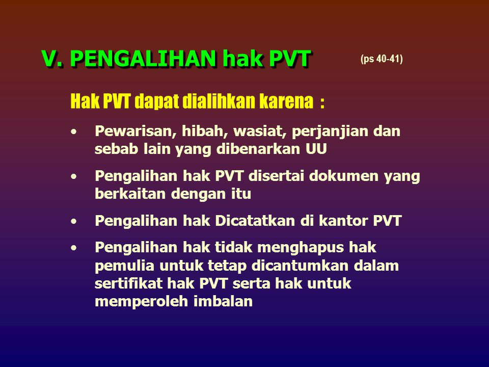 Hak PVT dapat dialihkan karena : Pewarisan, hibah, wasiat, perjanjian dan sebab lain yang dibenarkan UU Pengalihan hak PVT disertai dokumen yang berkaitan dengan itu Pengalihan hak Dicatatkan di kantor PVT Pengalihan hak tidak menghapus hak pemulia untuk tetap dicantumkan dalam sertifikat hak PVT serta hak untuk memperoleh imbalan V.
