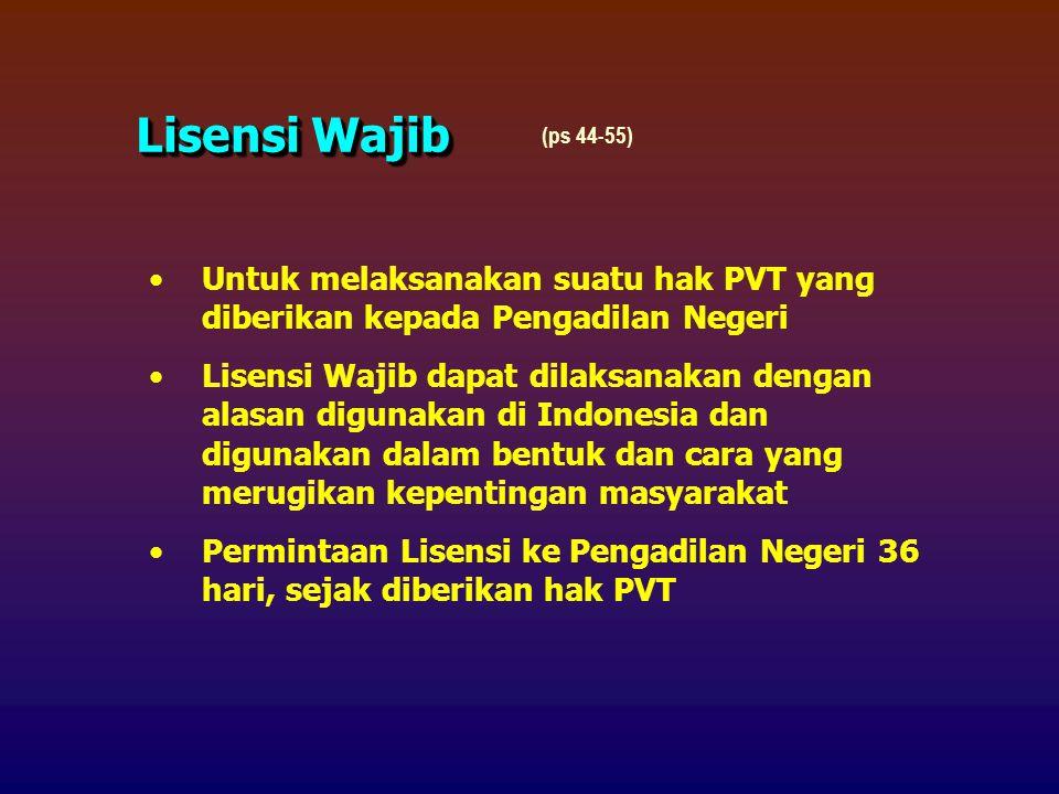 Untuk melaksanakan suatu hak PVT yang diberikan kepada Pengadilan Negeri Lisensi Wajib dapat dilaksanakan dengan alasan digunakan di Indonesia dan digunakan dalam bentuk dan cara yang merugikan kepentingan masyarakat Permintaan Lisensi ke Pengadilan Negeri 36 hari, sejak diberikan hak PVT Lisensi Wajib (ps 44-55)